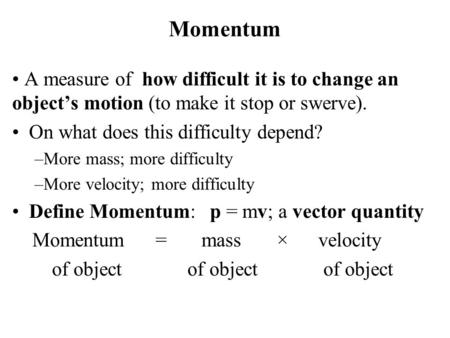 Momentum A measure of how difficult it is to change an object's motion (to make it stop or swerve). On what does this difficulty depend? –More mass; more.