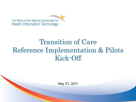 Transition of Care Reference Implementation & Pilots Kick-Off May 31, 2011.