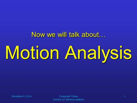 December 9, 2014Computer Vision Lecture 23: Motion Analysis 1 Now we will talk about… Motion Analysis.