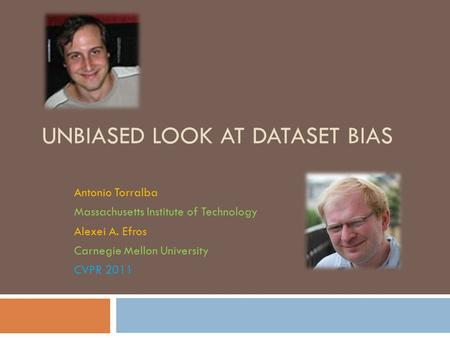 UNBIASED LOOK AT DATASET BIAS Antonio Torralba Massachusetts Institute of Technology Alexei A. Efros Carnegie Mellon University CVPR 2011.