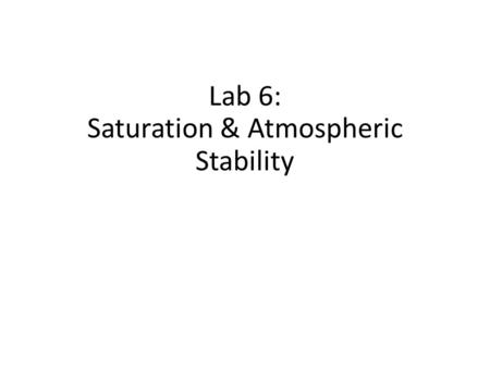 Lab 6: Saturation & Atmospheric Stability. Review Lab 5 – Atm. Saturation Relative humidity? Mixing ratio / saturation mixing ratio? – Function of temp..