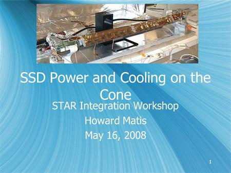 11 SSD Power and Cooling on the Cone STAR Integration Workshop Howard Matis May 16, 2008 STAR Integration Workshop Howard Matis May 16, 2008.