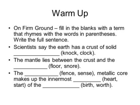 Warm Up On Firm Ground – fill in the blanks with a term that rhymes with the words in parentheses. Write the full sentence. Scientists say the earth has.
