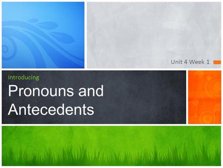 Unit 4 Week 1 Introducing Pronouns and Antecedents.