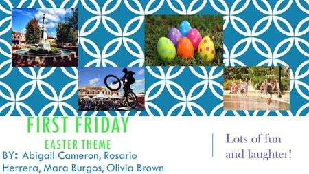 FIRST FRIDAY EASTER THEME BY : Abigail Cameron, Rosario Herrera, Mara Burgos, Olivia Brown Lots of fun and laughter!