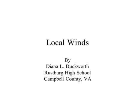 Local Winds By Diana L. Duckworth Rustburg High School Campbell County, VA.