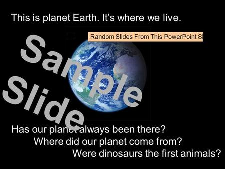 This is planet Earth. It's where we live. Has our planet always been there? Where did our planet come from? Were dinosaurs the first animals? Sample Slide.