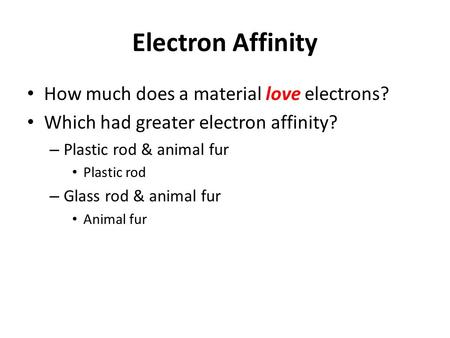 Electron Affinity How much does a material love electrons? Which had greater electron affinity? – Plastic rod & animal fur Plastic rod – Glass rod & animal.