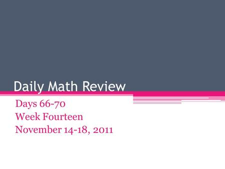 Daily Math Review Days 66-70 Week Fourteen November 14-18, 2011.