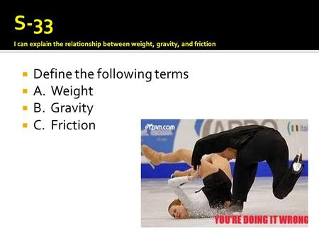  Define the following terms  A. Weight  B. Gravity  C. Friction S-33 I can explain the relationship between weight, gravity, and friction.