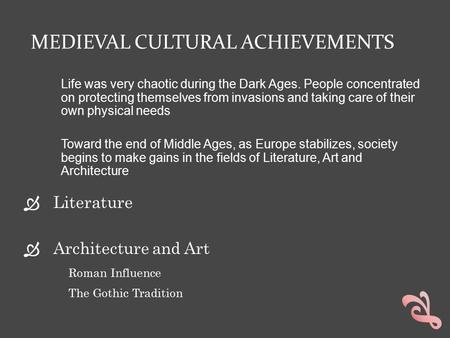 MEDIEVAL CULTURAL ACHIEVEMENTS  Literature  Architecture and Art Roman Influence The Gothic Tradition Life was very chaotic during the Dark Ages. People.