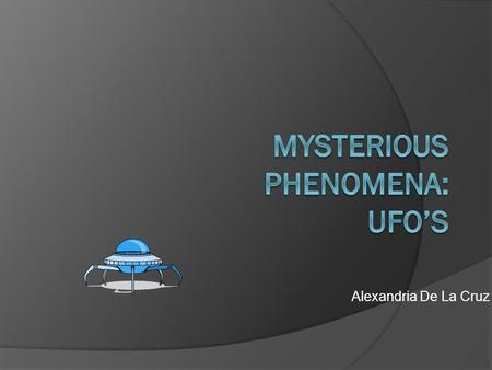 Alexandria De La Cruz. Introduction  This section will describe some of the various theories regarding where the UFO' come from as well as some of.