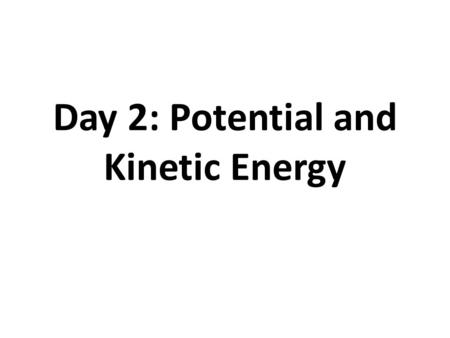 Day 2: Potential and Kinetic Energy. What is Energy? Anything that can cause a change in matter.