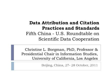 Data Attribution and Citation Practices and Standards Fifth China - U.S. Roundtable on Scientific Data Cooperation Beijing, China, 27- 28 October, 2011.