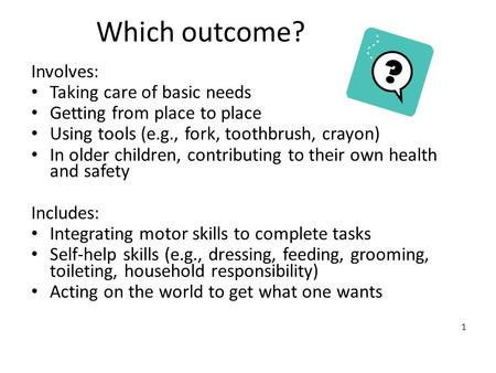 1 Which outcome? Involves: Taking care of basic needs Getting from place to place Using tools (e.g., fork, toothbrush, crayon) In older children, contributing.