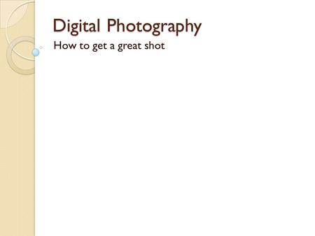 Digital Photography How to get a great shot. Choosing a format Most cameras are designed to be held horizontally for comfort, so most pictures are taken.
