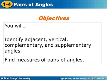 Holt McDougal Geometry 1-4 Pairs of Angles You will… Identify adjacent, vertical, complementary, and supplementary angles. Find measures of pairs of angles.