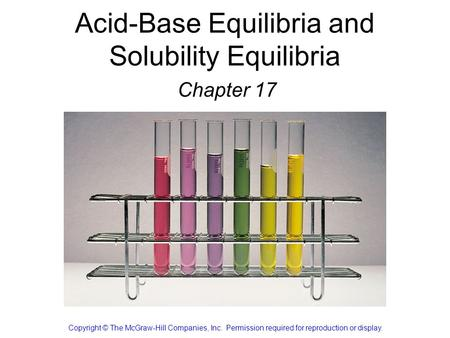 Acid-Base Equilibria and Solubility Equilibria Chapter 17 Copyright © The McGraw-Hill Companies, Inc. Permission required for reproduction or display.