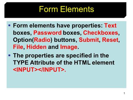 1 Form Elements  Form elements have properties: Text boxes, Password boxes, Checkboxes, Option(Radio) buttons, Submit, Reset, File, Hidden and Image.