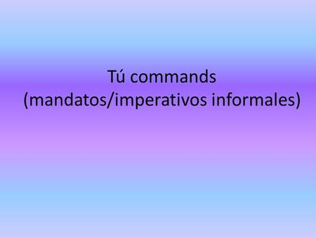 Tú commands (mandatos/imperativos informales). When we want to tell someone (a friend or other person you would address with tú) to do something, you.
