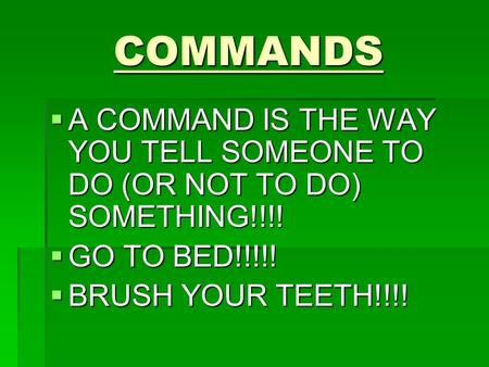 COMMANDS  A COMMAND IS THE WAY YOU TELL SOMEONE TO DO (OR NOT TO DO) SOMETHING!!!!  GO TO BED!!!!!  BRUSH YOUR TEETH!!!!