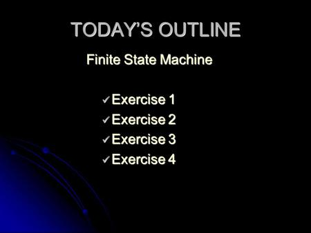 TODAY'S OUTLINE Finite State Machine Exercise 1 Exercise 1 Exercise 2 Exercise 2 Exercise 3 Exercise 3 Exercise 4 Exercise 4.