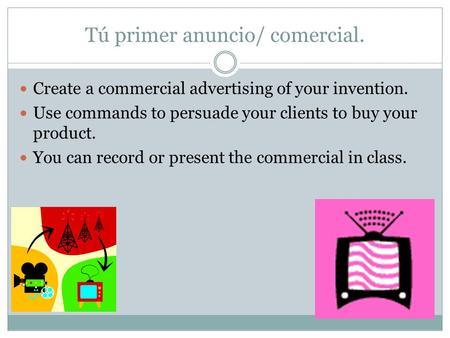 Tú primer anuncio/ comercial. Create a commercial advertising of your invention. Use commands to persuade your clients to buy your product. You can record.