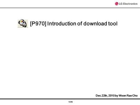 1/26 [P970] Introduction of download tool Dec.22th, 2010 by Woon Rae Cho.