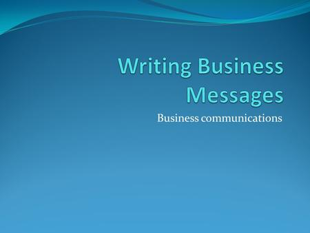 Business communications. The Basics Writing Business Messages Planning Composing Revising.