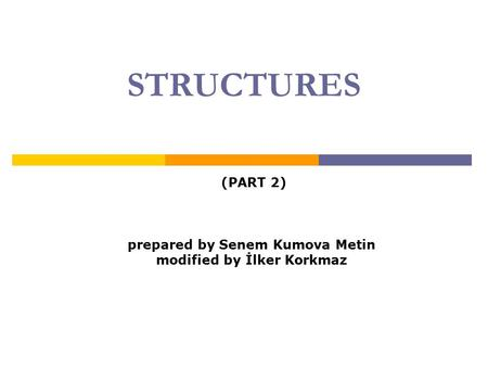 STRUCTURES (PART 2) prepared by Senem Kumova Metin modified by İlker Korkmaz.