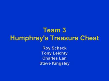 Team 3 Humphrey's Treasure Chest Roy Scheck Tony Leichty Charles Lan Steve Kingsley.
