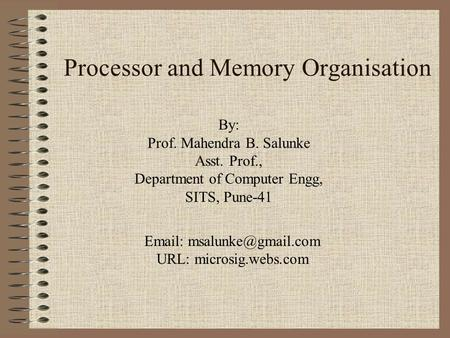 Processor and Memory Organisation By: Prof. Mahendra B. Salunke Asst. Prof., Department of Computer Engg, SITS, Pune-41   URL:
