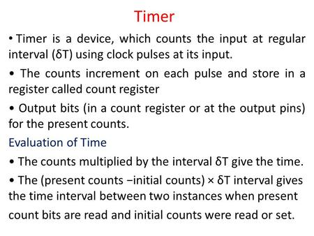 Timer Timer is a device, which counts the input at regular interval (δT) using clock pulses at its input. The counts increment on each pulse and store.