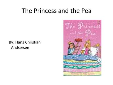 The Princess and the Pea By: Hans Christian Andsersen.