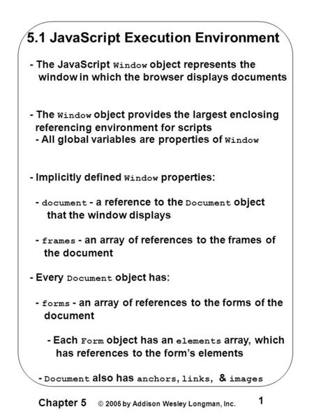 Chapter 5 © 2005 by Addison Wesley Longman, Inc. 1 5.1 JavaScript Execution Environment - The JavaScript Window object represents the window in which the.