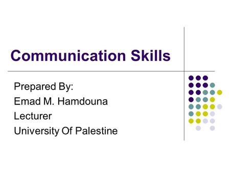 Communication Skills Prepared By: Emad M. Hamdouna Lecturer University Of Palestine.