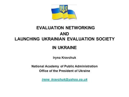 EVALUATION NETWORKING AND LAUNCHING UKRAINIAN EVALUATION SOCIETY IN UKRAINE Iryna Kravchuk National Academy of Public Administration Office of the President.