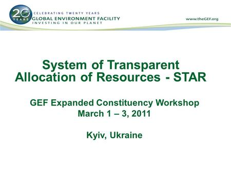 System of Transparent Allocation of Resources - STAR GEF Expanded Constituency Workshop March 1 – 3, 2011 Kyiv, Ukraine.