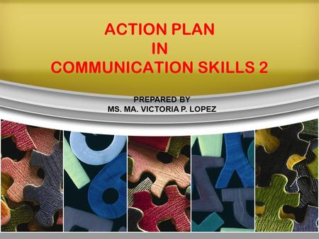 ACTION PLAN IN COMMUNICATION SKILLS 2 PREPARED BY MS. MA. VICTORIA P. LOPEZ.