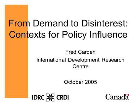 From Demand to Disinterest: Contexts for Policy Influence Fred Carden International Development Research Centre October 2005.