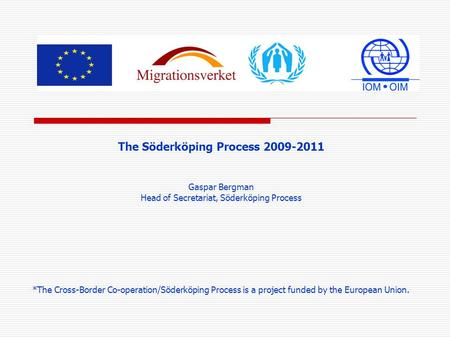 The Söderköping Process 2009-2011 Gaspar Bergman Head of Secretariat, Söderköping Process *The Cross-Border Co-operation/Söderköping Process is a project.