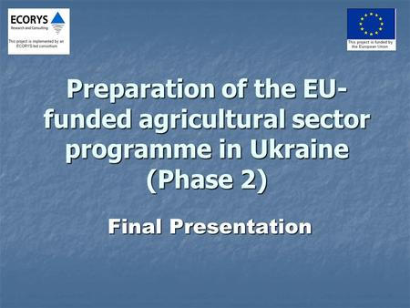 Preparation of the EU- funded agricultural sector programme in Ukraine (Phase 2) Final Presentation.