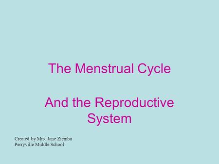 The Menstrual Cycle And the Reproductive System Created by Mrs. Jane Ziemba Perryville Middle School.