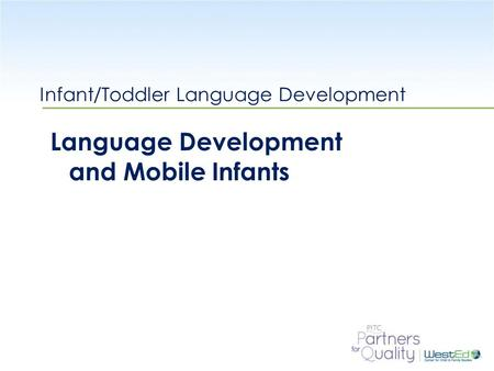 WestEd.org Infant/Toddler Language Development Language Development and Mobile Infants.
