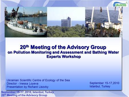 September 15-17, 2010, Istanbul, Turkey 20 th Meeting of the Advisory Group on Pollution Monitoring and Assessment and Bathing Water Experts Workshop September.