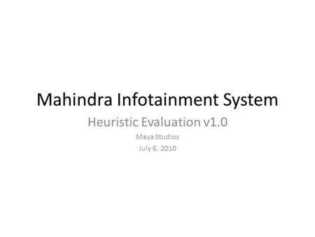 Mahindra Infotainment System Heuristic Evaluation v1.0 Maya Studios July 6, 2010.