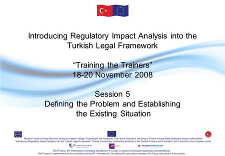 "Introducing Regulatory Impact Analysis into the Turkish Legal Framework ""Training the Trainers"" 18-20 November 2008 Session 5 Defining the Problem and."