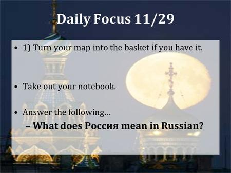 Daily Focus 11/29 1) Turn your map into the basket if you have it. Take out your notebook. Answer the following… –What does Россия mean in Russian?
