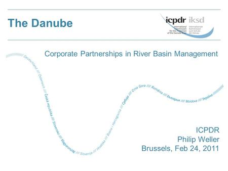 The Danube ICPDR Philip Weller Brussels, Feb 24, 2011 Corporate Partnerships in River Basin Management.