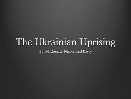 The Ukrainian Uprising By: Mackenzie, Nicole, and Kassy.